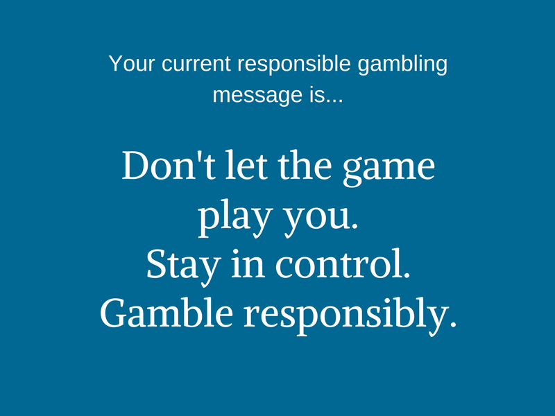 Your current responsible gambling message is... Don't let the game play you. Stay in control. Gamble responsibly