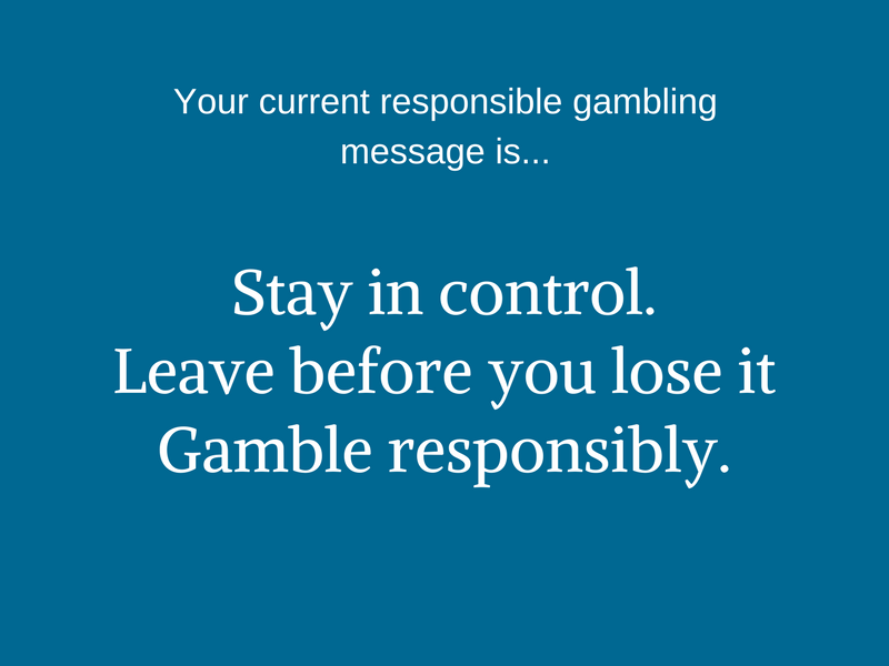 Your current responsible gambling message is... Stay in control. Leave before you lose it. Gamble responsibly